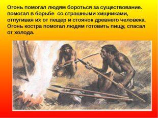 Огонь помогал людям бороться за существование. помогал в борьбе со страшными