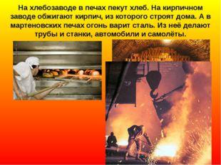 На хлебозаводе в печах пекут хлеб. На кирпичном заводе обжигают кирпич, из ко