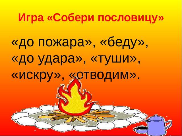 Игра «Собери пословицу» «до пожара», «беду», «до удара», «туши», «искру», «о...