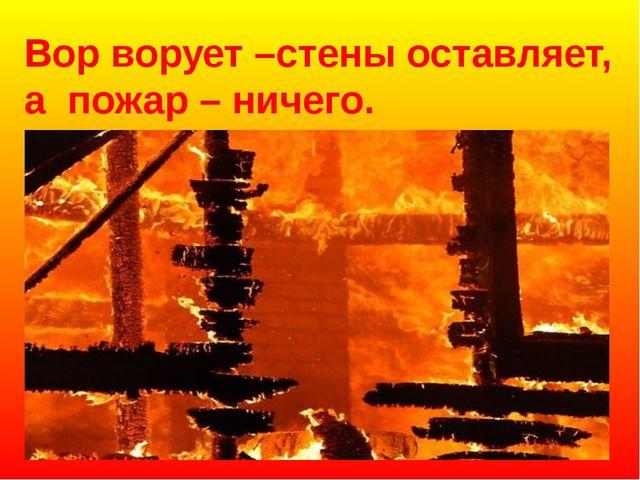 Вор ворует –стены оставляет, а пожар – ничего.