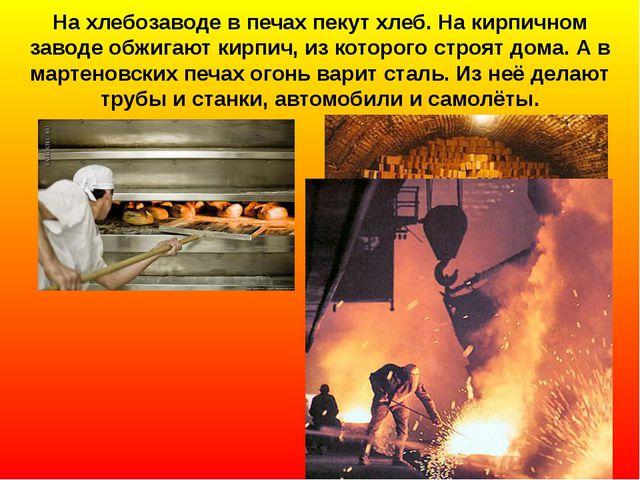 На хлебозаводе в печах пекут хлеб. На кирпичном заводе обжигают кирпич, из ко...