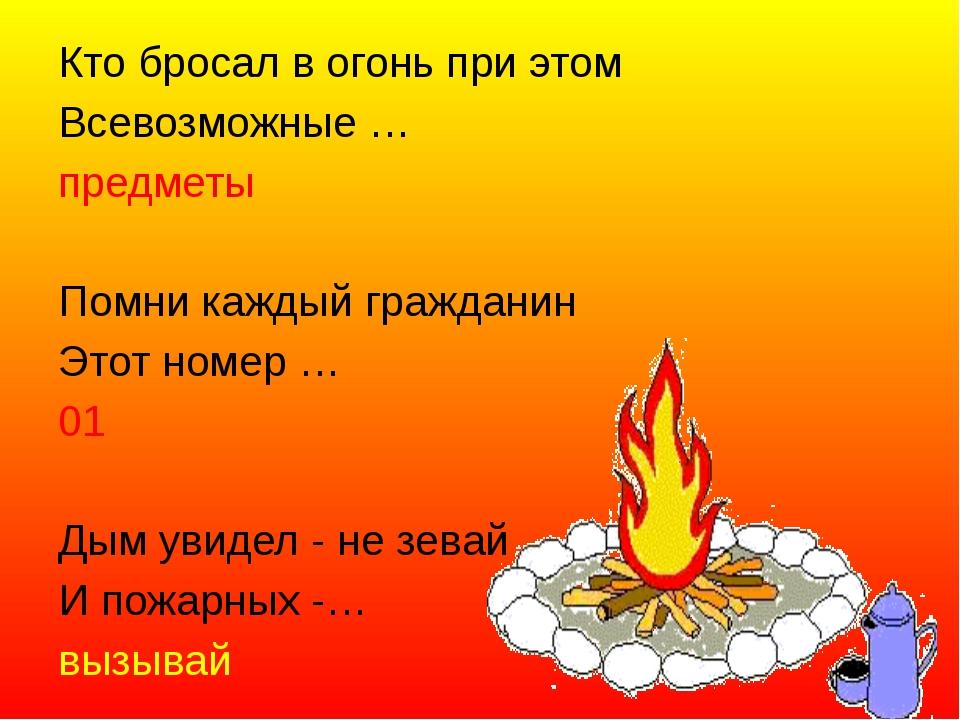 Кто бросал в огонь при этом Всевозможные … предметы  Помни каждый гражданин...