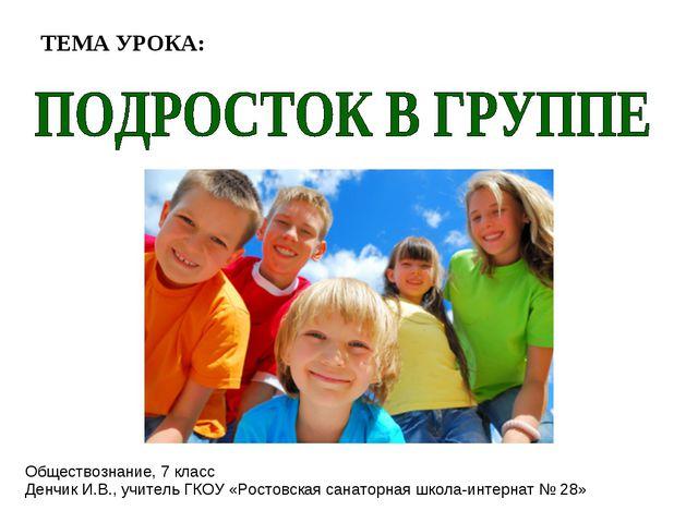 ТЕМА УРОКА: Обществознание, 7 класс Денчик И.В., учитель ГКОУ «Ростовская сан...