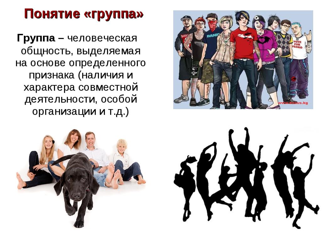 Понятие «группа» Группа – человеческая общность, выделяемая на основе определ...