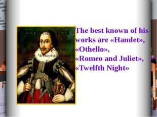 The best known of his works are «Hamlet», «Othello», «Romeo and Juliet», «Tw