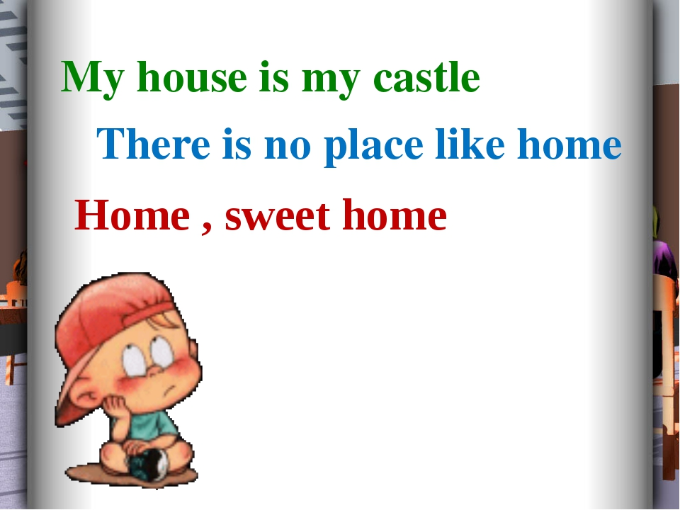My house is my castle There is no place like home Home , sweet home