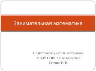 Подготовила: учитель математики МБОУ СОШ 2 г. Белореченск Татенко Е. В. Заним