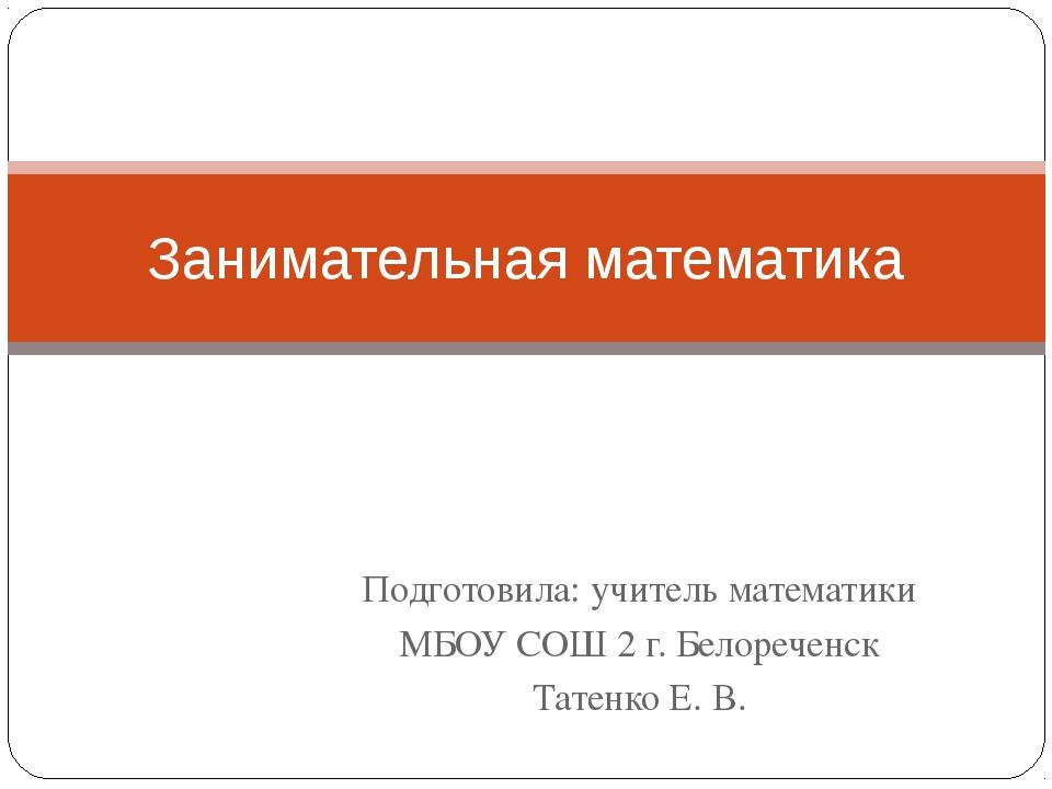 Подготовила: учитель математики МБОУ СОШ 2 г. Белореченск Татенко Е. В. Заним...