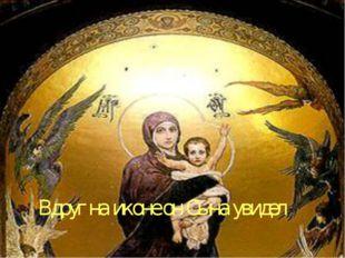 Вдруг на иконе он Сына увидел