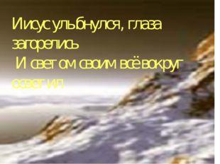 Иисус улыбнулся, глаза загорелись И светом своим всё вокруг осветил