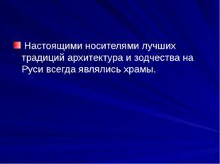 Настоящими носителями лучших традиций архитектура и зодчества на Руси всегда