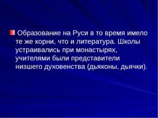 Образование на Руси в то время имело те же корни, что и литература. Школы ус