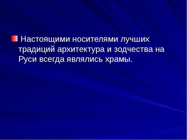 Настоящими носителями лучших традиций архитектура и зодчества на Руси всегда...