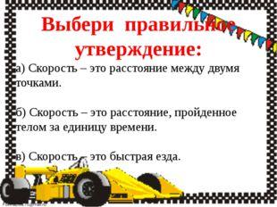 Выбери правильное утверждение: а) Скорость – это расстояние между двумя точка