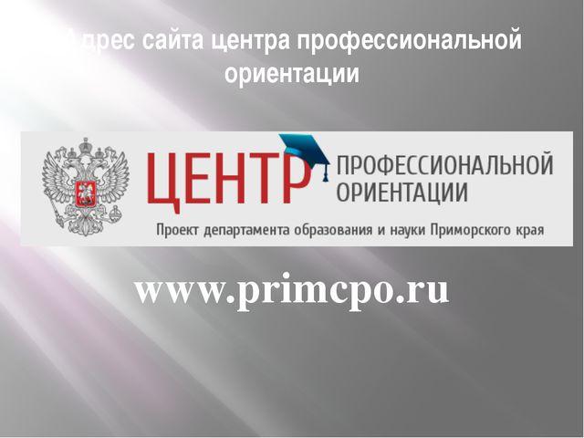 Адрес сайта центра профессиональной ориентации www.primcpo.ru