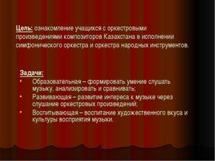 Цель: ознакомление учащихся с оркестровыми произведениями композиторов Казахс