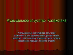 Музыкальное искусство Казахстана У музыкальных инструментов есть такие возмож