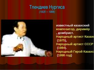 Тлендиев Нургиса (1925 – 1998) известный казахский композитор, дирижёр, домбр