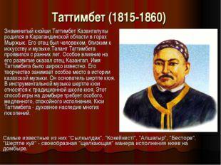 Таттимбет (1815-1860) Знаменитый кюйши Таттимбет Казангапулы родился в Караг