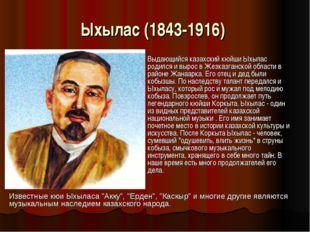 Ыхылас (1843-1916) Выдающийся казахский кюйши Ыхылас родился и вырос в Жезка