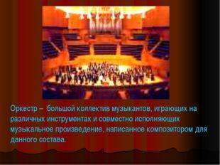 Оркестр – большой коллектив музыкантов, играющих на различных инструментах и