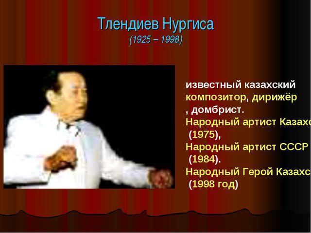 Тлендиев Нургиса (1925 – 1998) известный казахский композитор, дирижёр, домбр...