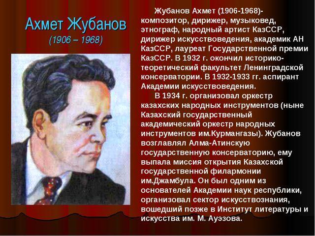 Ахмет Жубанов (1906 – 1968) Жубанов Ахмет (1906-1968)- композитор, дирижер, м...
