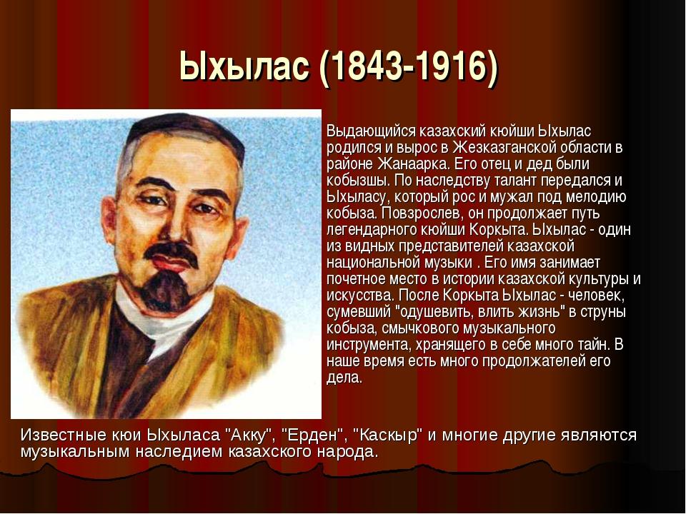 Ыхылас (1843-1916) Выдающийся казахский кюйши Ыхылас родился и вырос в Жезка...