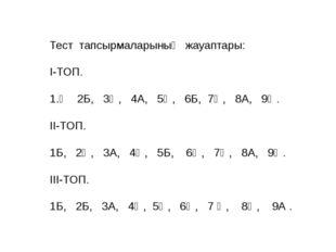 Тест тапсырмаларының жауаптары: І-ТОП.  1.Ә 2Б, 3Ә, 4А, 5Ә, 6Б, 7Ә, 8А, 9Ә.