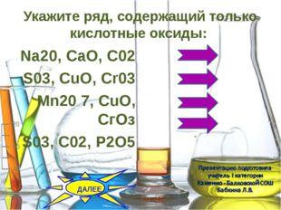 Укажите ряд, содержащий только кислотные оксиды:  Na20, CaO, C02 S03, CuO,