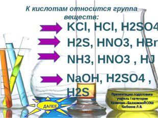 К кислотам относится группа веществ: H2S, HNO3, HBr KCl, HCl, H2SO4 NH3, HNO3