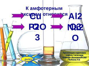 Камфотерным оксидамотносится CuO P2O3 Al2O3 Na2O ДАЛЕЕ