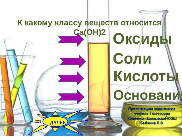 К какому классу веществ относится Ca(OH)2 Оксиды Соли Кислоты Основания...