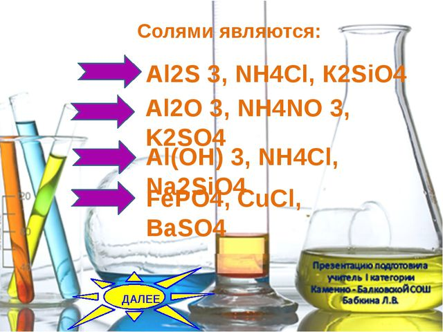 Солями являются: Al2O 3, NH4NO 3, K2SO4 Al2S 3, NH4Cl, К2SiO4 Al(OH) 3, NH4Cl...