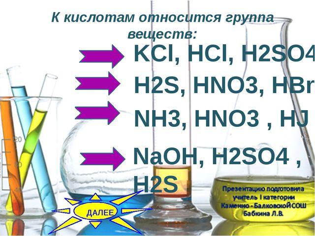 К кислотам относится группа веществ: H2S, HNO3, HBr KCl, HCl, H2SO4 NH3, HNO3...