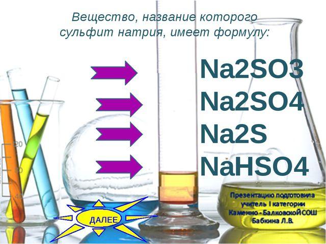 Вещество, название которого сульфит натрия, имеет формулу: Na2SO3 Na2SO4 Na2...