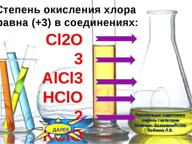 Степень окисления хлора равна (+3) в соединениях: Cl2O3 AlCl3 НClO2 KClO3 CCl...