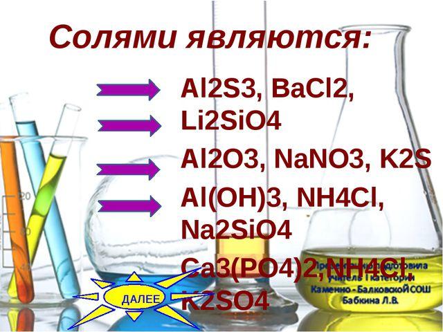 Солями являются: Al2S3,ВаCl2, Li2SiO4 Al2O3,NаNO3, K2S Al(OH)3,NH4Cl, Na2S...