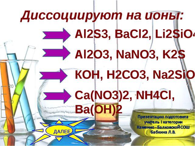Диссоциируют на ионы: Al2S3,ВаCl2, Li2SiO4 Al2O3,NаNO3, K2S КOH,H2СО3, Na2...