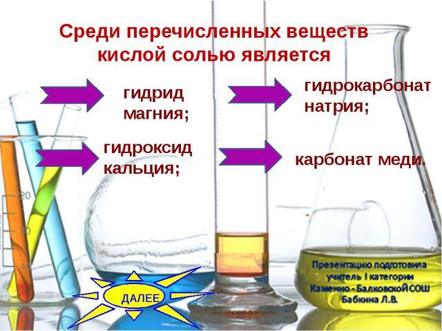 Среди перечисленных веществ кислой солью является гидрид магния; гидрокарбон...