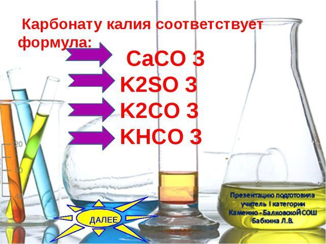 CaCO 3 K2SO 3 K2CO 3 KHCO 3 Карбонату калия соответствует формула: ДАЛЕЕ