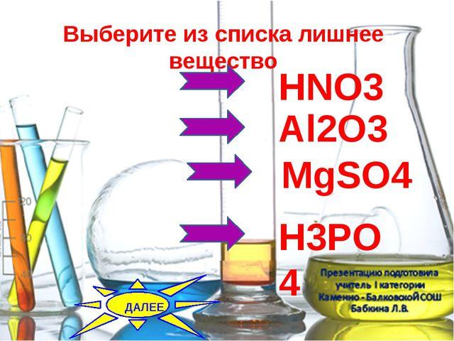Выберите из списка лишнее вещество HNO3 MgSO4 Al2O3 H3PO4 ДАЛЕЕ