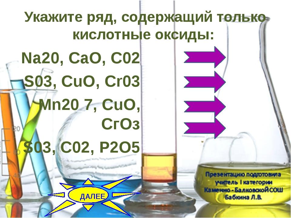 Укажите ряд, содержащий только кислотные оксиды:  Na20, CaO, C02 S03, CuO,...
