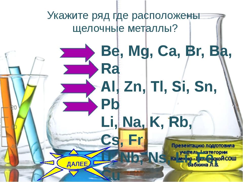 Укажите ряд где расположены щелочные металлы? Be, Mg, Ca, Br, Ba, Ra Al, Zn,...