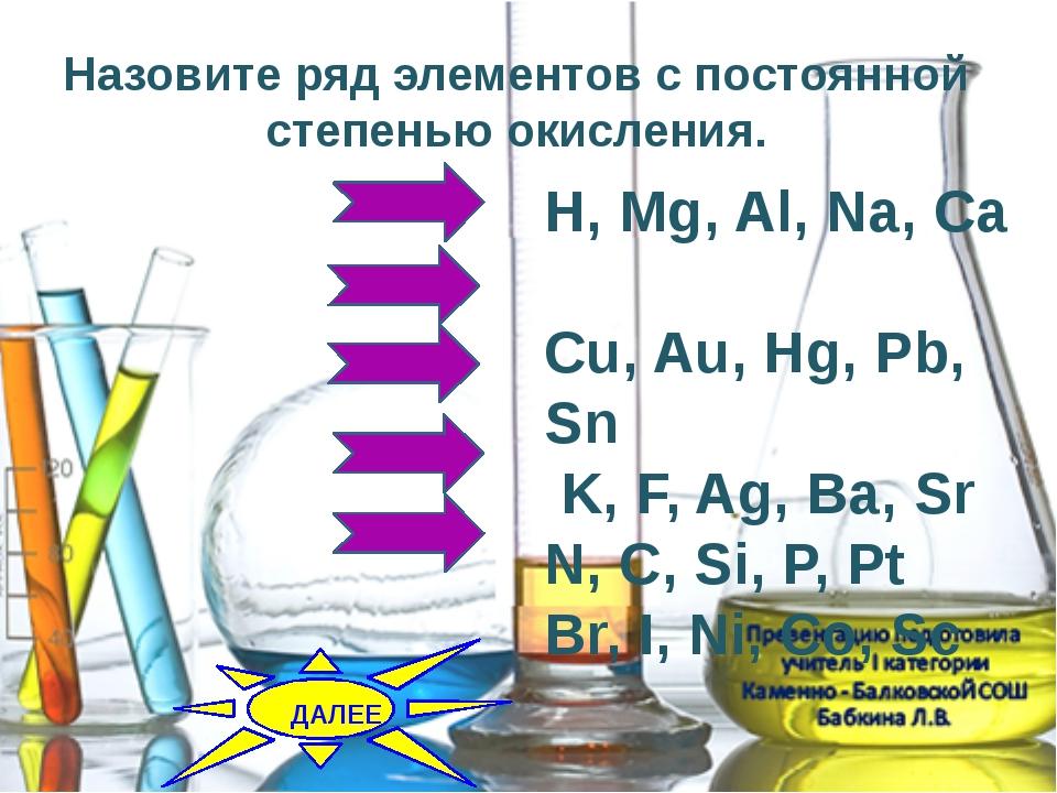 Назовите ряд элементов с постоянной степенью окисления. H, Mg, Al, Na, Ca Cu,...
