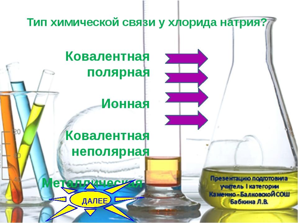 Тип химической связи у хлорида натрия? Ковалентная полярная Ионная Ковалентн...