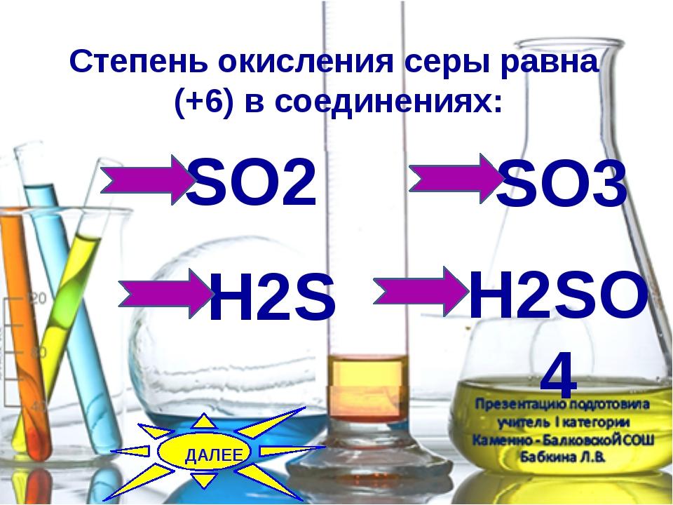 Степень окисления серы равна (+6) в соединениях: SO2 SO3 H2SO4 H2S ДАЛЕЕ