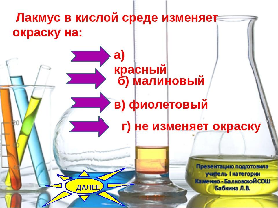 Лакмус в кислой среде изменяет окраску на: б) малиновый а) красный...