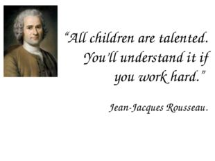 """All children are talented. You'll understand it if you work hard."" Jean-Jacq"
