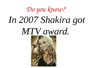 Do you know? In 2007 Shakira got MTV award.
